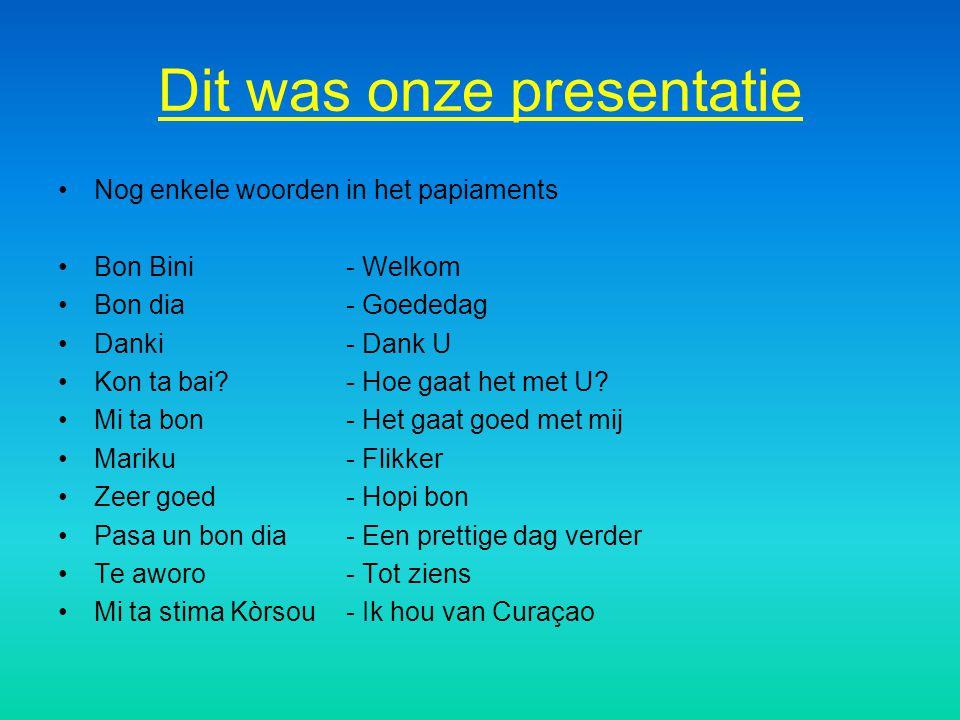 Dit was onze presentatie Nog enkele woorden in het papiaments Bon Bini - Welkom Bon dia - Goededag Danki - Dank U Kon ta bai? - Hoe gaat het met U? Mi