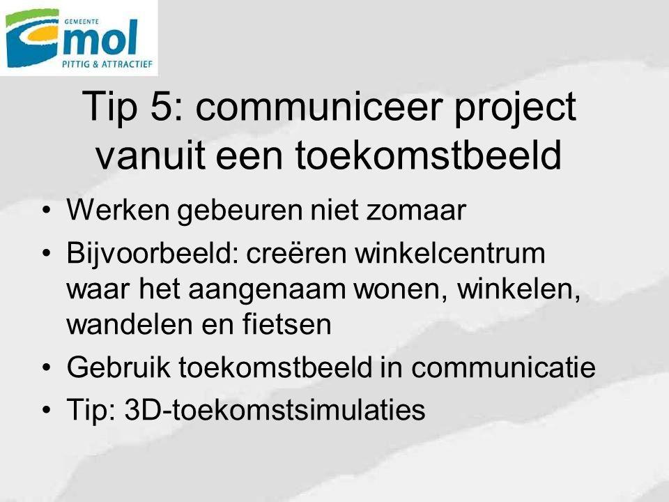 Tip 5: communiceer project vanuit een toekomstbeeld Werken gebeuren niet zomaar Bijvoorbeeld: creëren winkelcentrum waar het aangenaam wonen, winkelen, wandelen en fietsen Gebruik toekomstbeeld in communicatie Tip: 3D-toekomstsimulaties
