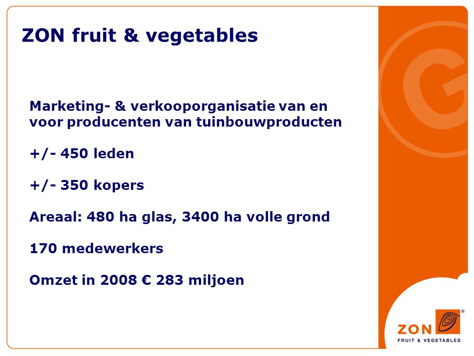 ZON fruit & vegetables Marketing- & verkooporganisatie van en voor producenten van tuinbouwproducten +/- 450 leden +/- 350 kopers Areaal: 480 ha glas, 3400 ha volle grond 170 medewerkers Omzet in 2008 € 283 miljoen