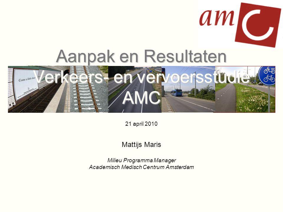 Aanpak en Resultaten Verkeers- en vervoersstudie AMC 21 april 2010 Mattijs Maris Milieu Programma Manager Academisch Medisch Centrum Amsterdam
