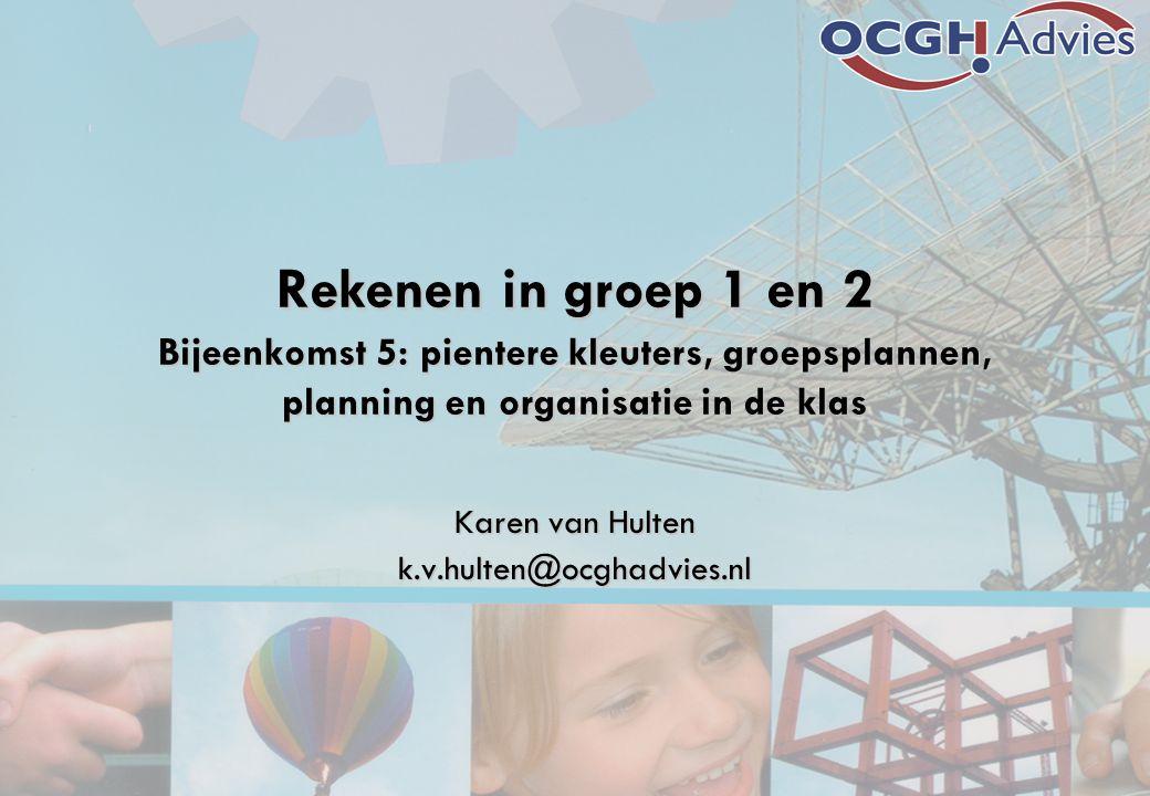 Rekenen in groep 1 en 2 Bijeenkomst 5: pientere kleuters, groepsplannen, planning en organisatie in de klas Karen van Hulten k.v.hulten@ocghadvies.nl