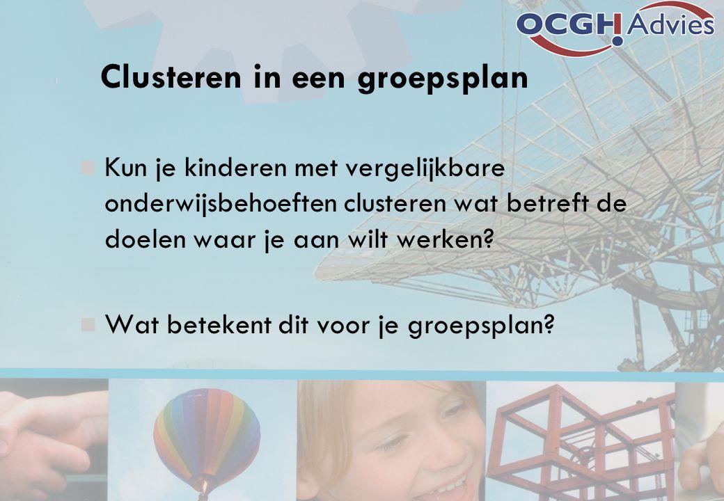 Clusteren in een groepsplan Kun je kinderen met vergelijkbare onderwijsbehoeften clusteren wat betreft de doelen waar je aan wilt werken.