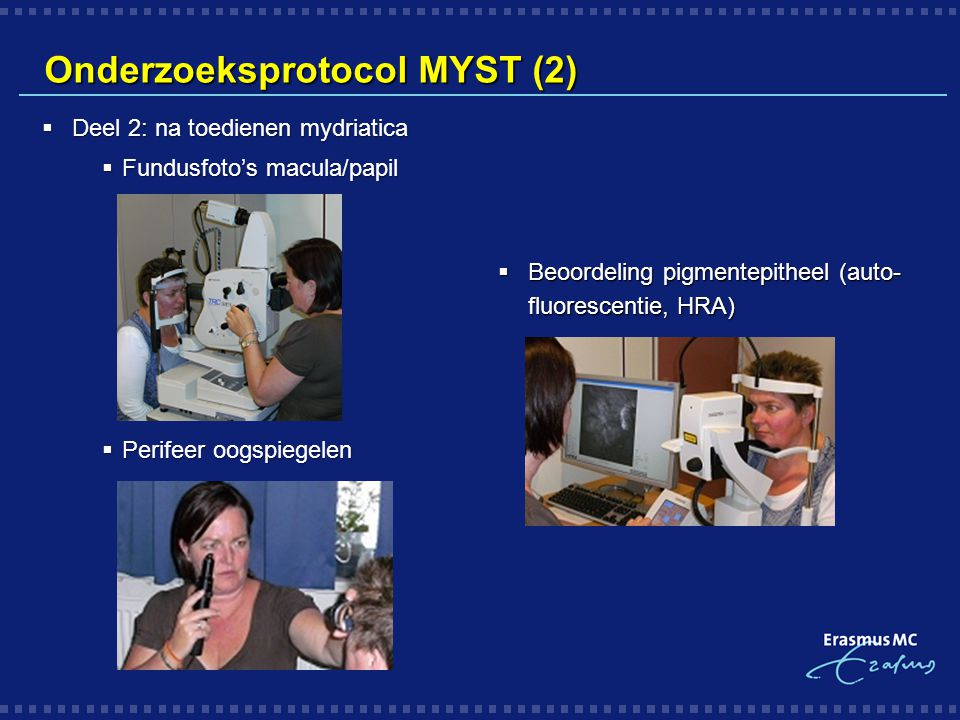 Onderzoeksprotocol MYST (2)  Beoordeling pigmentepitheel (auto- fluorescentie, HRA)  Deel 2: na toedienen mydriatica  Fundusfoto's macula/papil  P