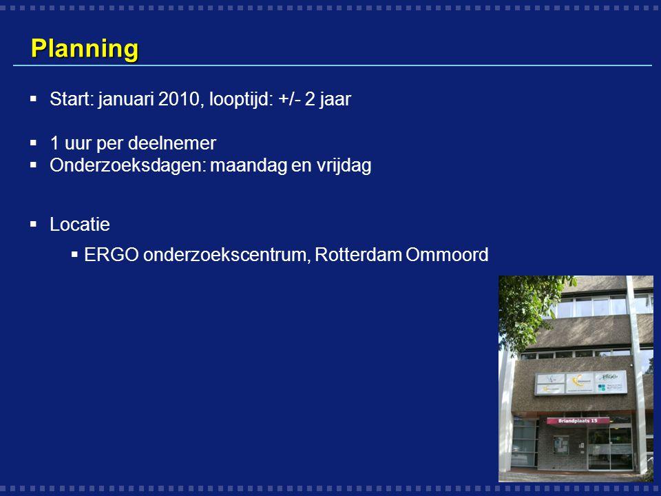 Planning  Start: januari 2010, looptijd: +/- 2 jaar  1 uur per deelnemer  Onderzoeksdagen: maandag en vrijdag  Locatie  ERGO onderzoekscentrum, R