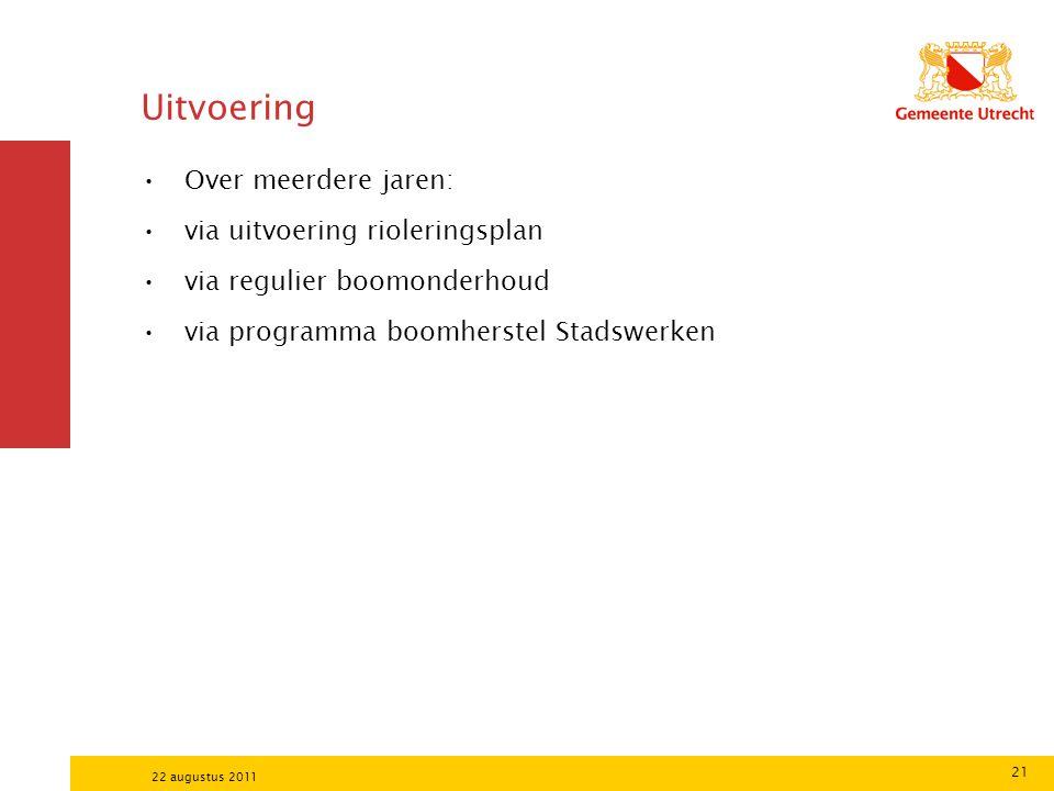 21 22 augustus 2011 Uitvoering Over meerdere jaren: via uitvoering rioleringsplan via regulier boomonderhoud via programma boomherstel Stadswerken