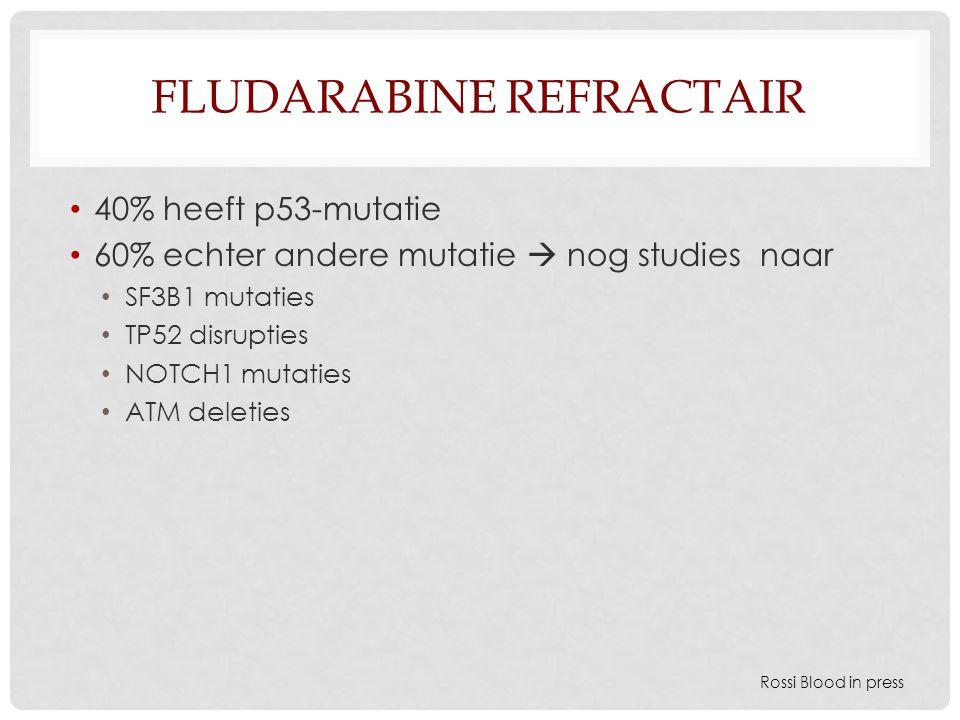 FLUDARABINE REFRACTAIR 40% heeft p53-mutatie 60% echter andere mutatie  nog studies naar SF3B1 mutaties TP52 disrupties NOTCH1 mutaties ATM deleties Rossi Blood in press