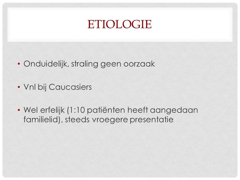 ETIOLOGIE Onduidelijk, straling geen oorzaak Vnl bij Caucasiers Wel erfelijk (1:10 patiënten heeft aangedaan familielid), steeds vroegere presentatie