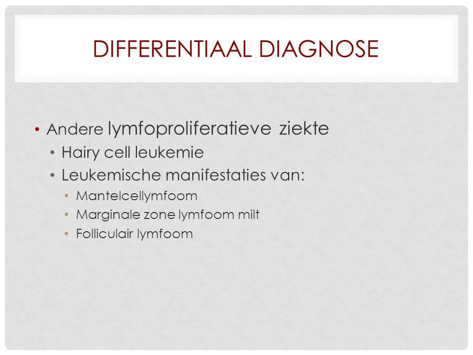 DIFFERENTIAAL DIAGNOSE Andere lymfoproliferatieve ziekte Hairy cell leukemie Leukemische manifestaties van: Mantelcellymfoom Marginale zone lymfoom milt Folliculair lymfoom