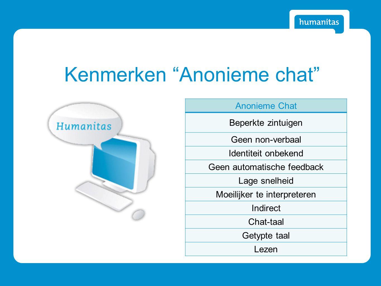 Kenmerken Anonieme chat Anonieme Chat Beperkte zintuigen Geen non-verbaal Identiteit onbekend Geen automatische feedback Lage snelheid Moeilijker te interpreteren Indirect Chat-taal Getypte taal Lezen