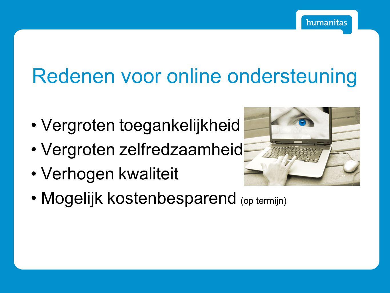 Redenen voor online ondersteuning Vergroten toegankelijkheid Vergroten zelfredzaamheid Verhogen kwaliteit Mogelijk kostenbesparend (op termijn)