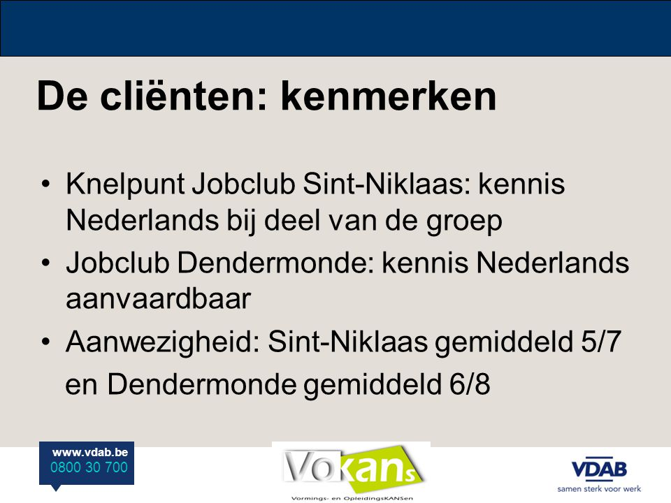 www.vdab.be 0800 30 700 De cliënten: kenmerken Knelpunt Jobclub Sint-Niklaas: kennis Nederlands bij deel van de groep Jobclub Dendermonde: kennis Nede