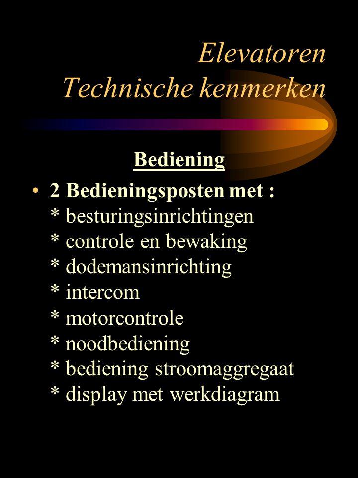 Elevatoren Technische kenmerken Bediening 2 Bedieningsposten met : * besturingsinrichtingen * controle en bewaking * dodemansinrichting * intercom * m