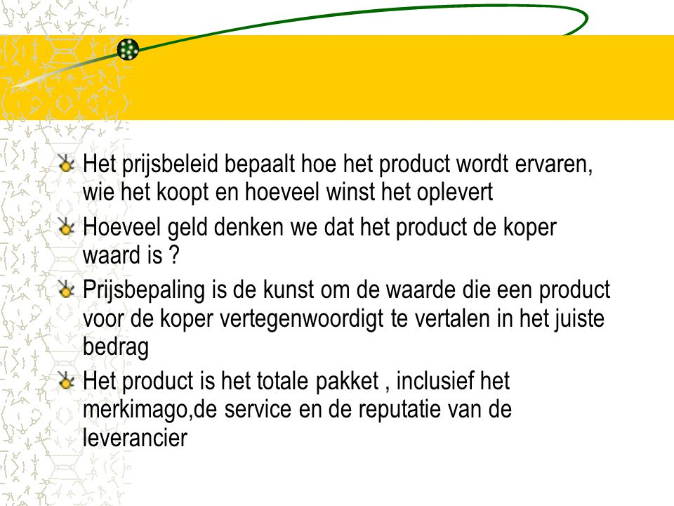 Het prijsbeleid bepaalt hoe het product wordt ervaren, wie het koopt en hoeveel winst het oplevert Hoeveel geld denken we dat het product de koper waard is .