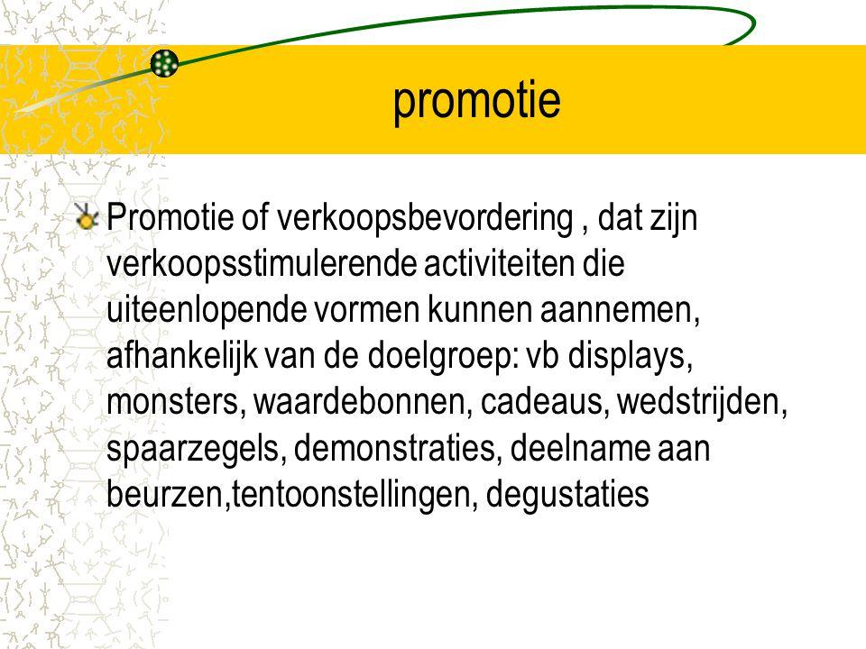 promotie Promotie of verkoopsbevordering, dat zijn verkoopsstimulerende activiteiten die uiteenlopende vormen kunnen aannemen, afhankelijk van de doelgroep: vb displays, monsters, waardebonnen, cadeaus, wedstrijden, spaarzegels, demonstraties, deelname aan beurzen,tentoonstellingen, degustaties