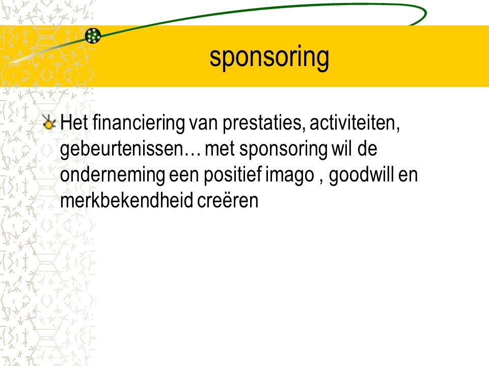 sponsoring Het financiering van prestaties, activiteiten, gebeurtenissen… met sponsoring wil de onderneming een positief imago, goodwill en merkbekend