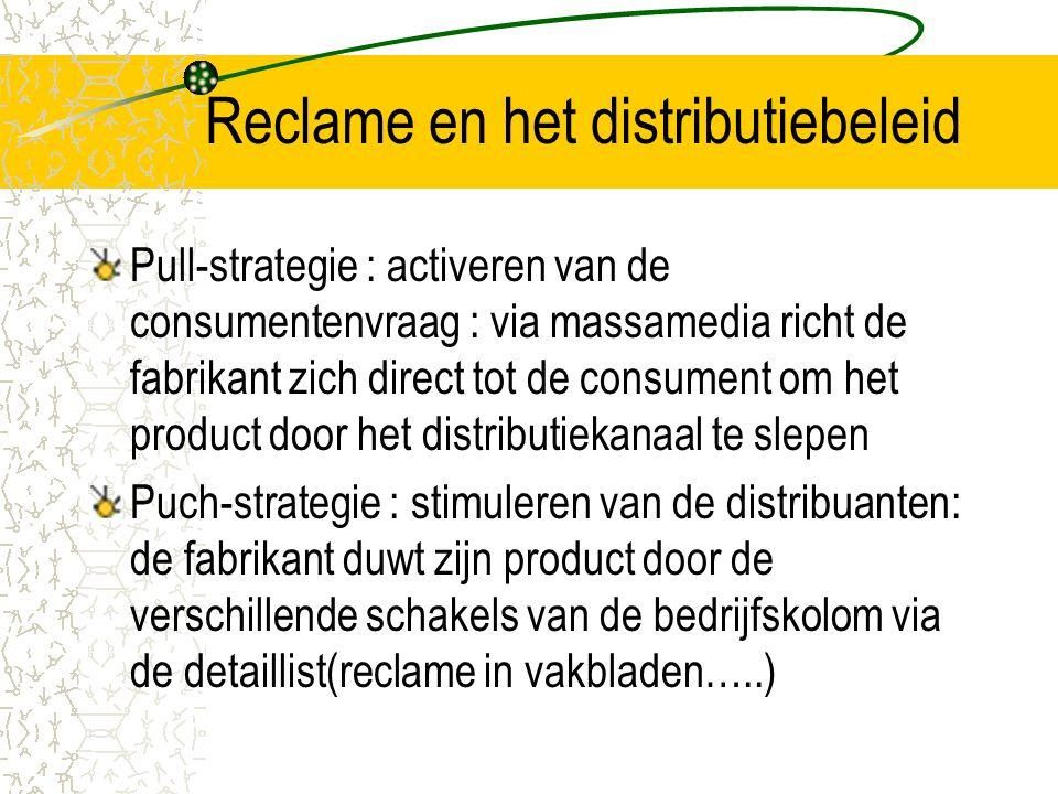 Reclame en het distributiebeleid Pull-strategie : activeren van de consumentenvraag : via massamedia richt de fabrikant zich direct tot de consument om het product door het distributiekanaal te slepen Puch-strategie : stimuleren van de distribuanten: de fabrikant duwt zijn product door de verschillende schakels van de bedrijfskolom via de detaillist(reclame in vakbladen…..)
