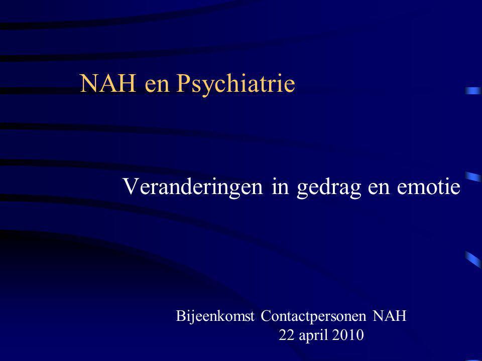 NAH en Psychiatrie Veranderingen in gedrag en emotie Bijeenkomst Contactpersonen NAH 22 april 2010