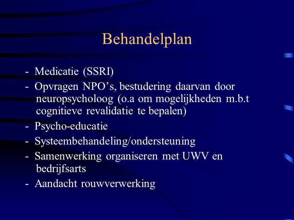 Behandelplan - Medicatie (SSRI) - Opvragen NPO's, bestudering daarvan door neuropsycholoog (o.a om mogelijkheden m.b.t cognitieve revalidatie te bepalen) - Psycho-educatie - Systeembehandeling/ondersteuning - Samenwerking organiseren met UWV en bedrijfsarts - Aandacht rouwverwerking