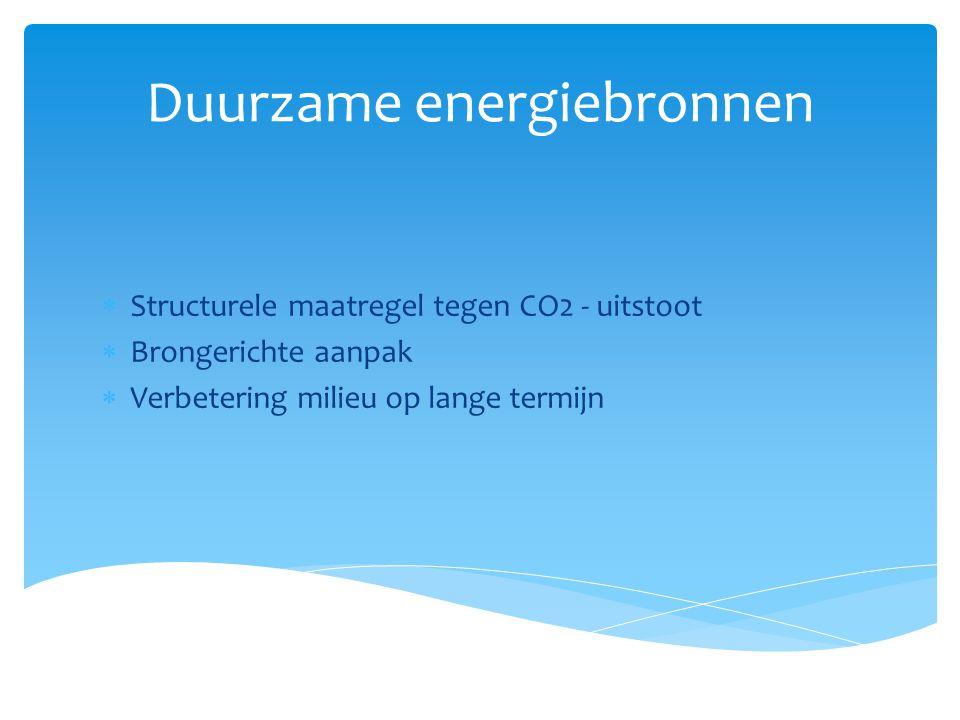 Duurzame energiebronnen  Structurele maatregel tegen CO2 - uitstoot  Brongerichte aanpak  Verbetering milieu op lange termijn