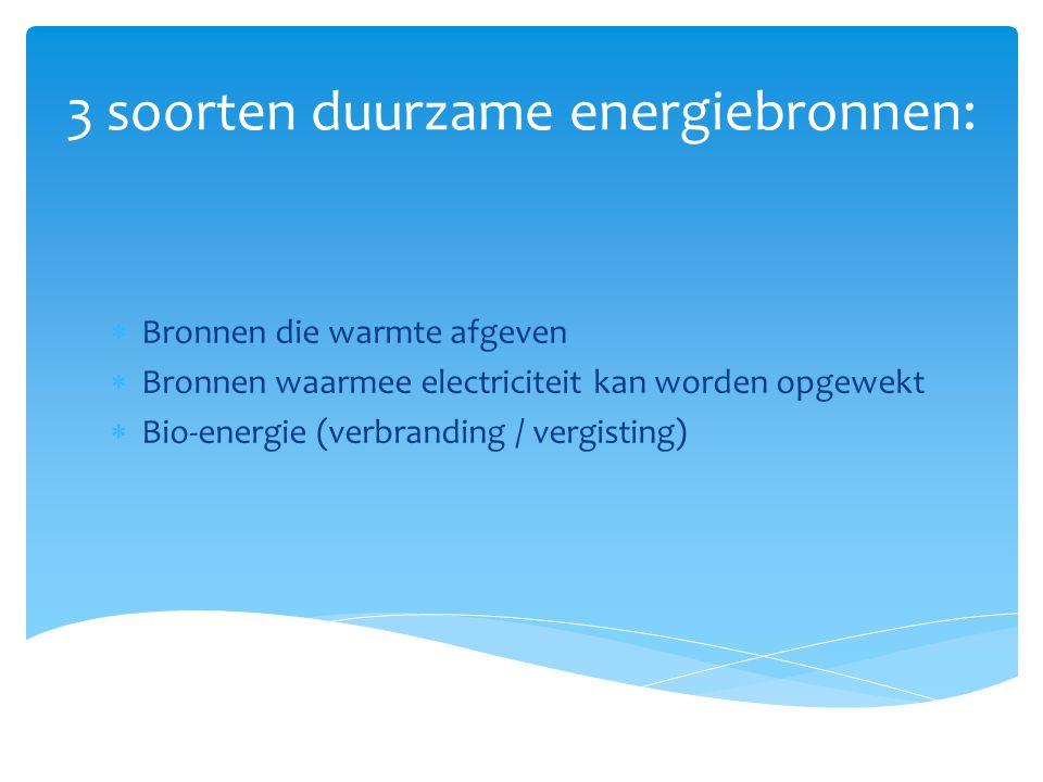 3 soorten duurzame energiebronnen:  Bronnen die warmte afgeven  Bronnen waarmee electriciteit kan worden opgewekt  Bio-energie (verbranding / vergi