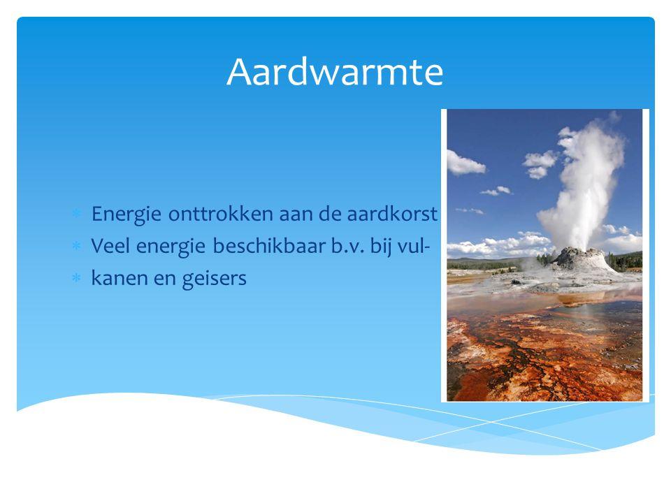 Aardwarmte  Energie onttrokken aan de aardkorst  Veel energie beschikbaar b.v. bij vul-  kanen en geisers