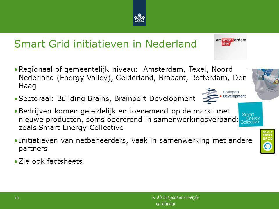 11 Smart Grid initiatieven in Nederland Regionaal of gemeentelijk niveau: Amsterdam, Texel, Noord Nederland (Energy Valley), Gelderland, Brabant, Rott