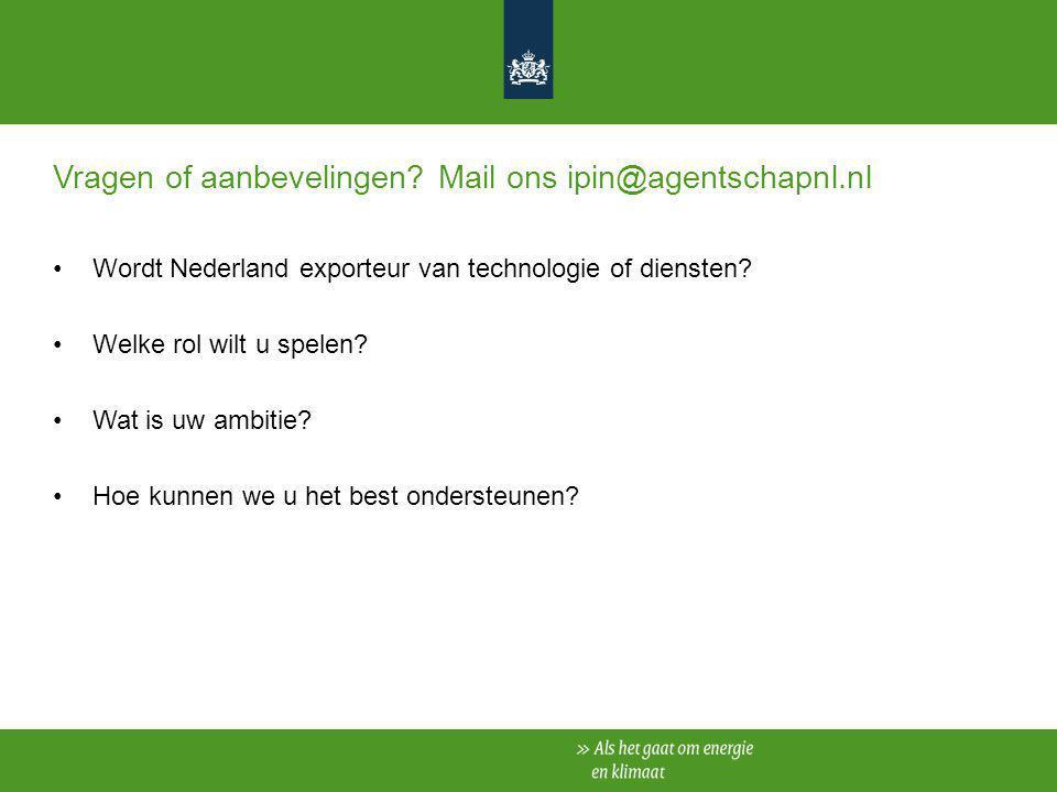 Vragen of aanbevelingen? Mail ons ipin@agentschapnl.nl Wordt Nederland exporteur van technologie of diensten? Welke rol wilt u spelen? Wat is uw ambit