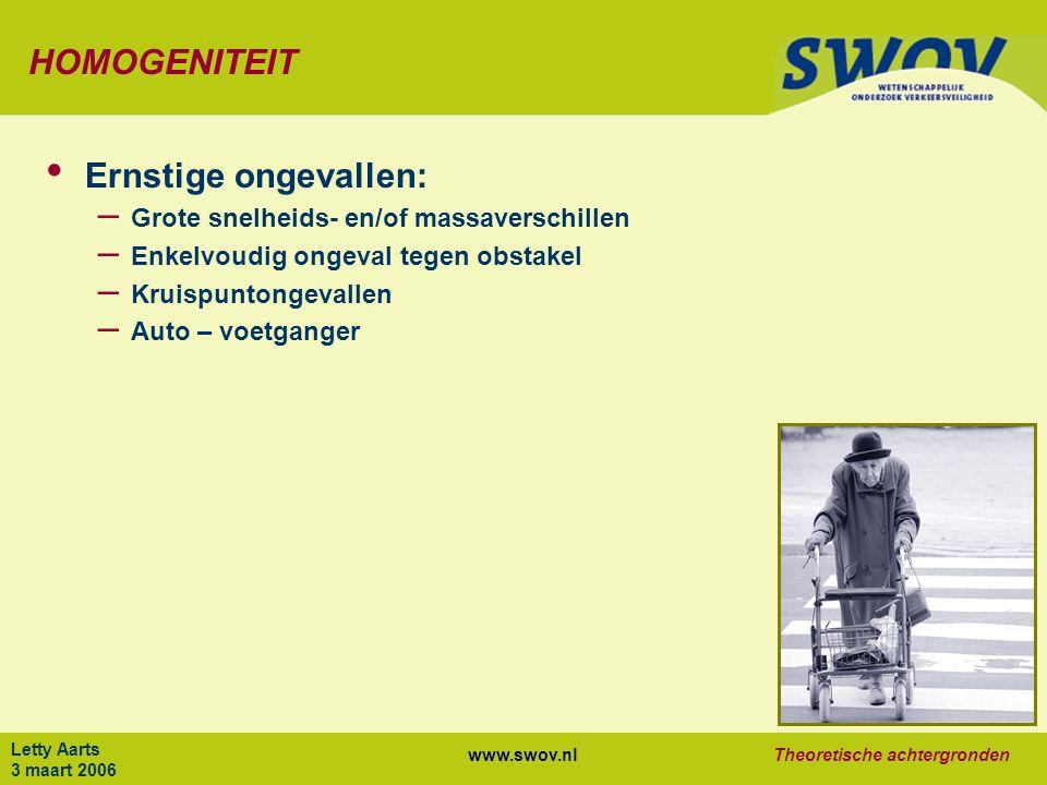 www.swov.nlTheoretische achtergronden Letty Aarts 3 maart 2006 HOMOGENITEIT Ernstige ongevallen: – Grote snelheids- en/of massaverschillen – Enkelvoudig ongeval tegen obstakel – Kruispuntongevallen – Auto – voetganger