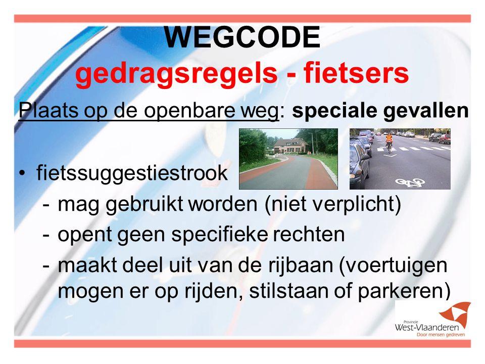 WEGCODE gedragsregels - fietsers Plaats op de openbare weg: speciale gevallen fietssuggestiestrook -mag gebruikt worden (niet verplicht) -opent geen specifieke rechten -maakt deel uit van de rijbaan (voertuigen mogen er op rijden, stilstaan of parkeren)