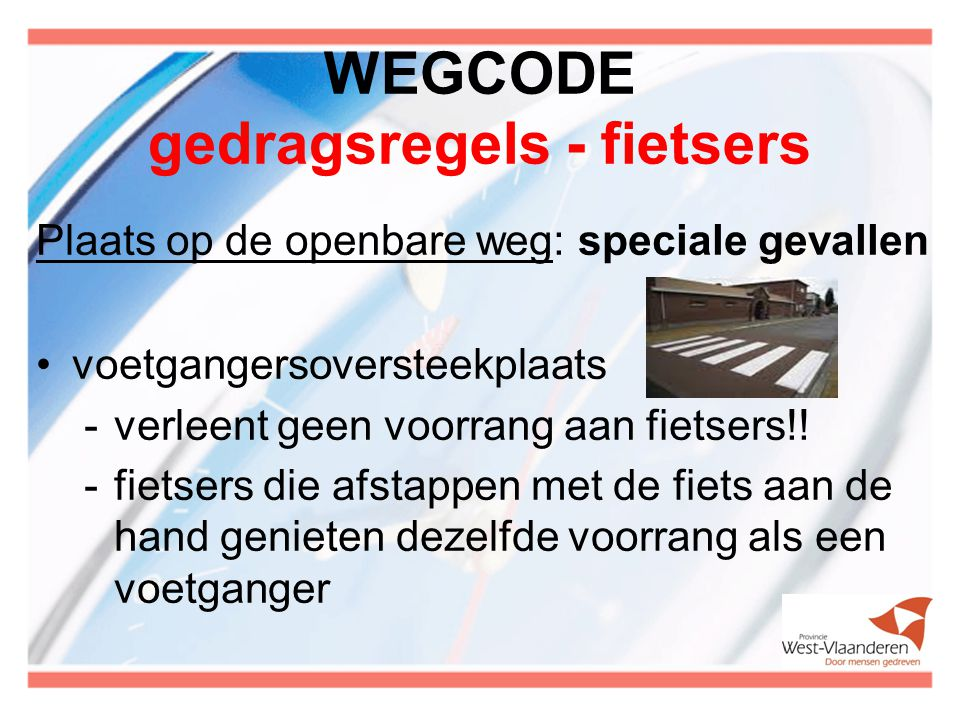 WEGCODE gedragsregels - fietsers Plaats op de openbare weg: speciale gevallen voetgangersoversteekplaats -verleent geen voorrang aan fietsers!! -fiets