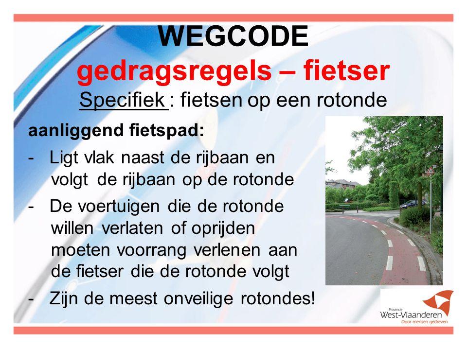 WEGCODE gedragsregels – fietser Specifiek : fietsen op een rotonde aanliggend fietspad: - Ligt vlak naast de rijbaan en volgt de rijbaan op de rotonde - De voertuigen die de rotonde willen verlaten of oprijden moeten voorrang verlenen aan de fietser die de rotonde volgt - Zijn de meest onveilige rotondes!