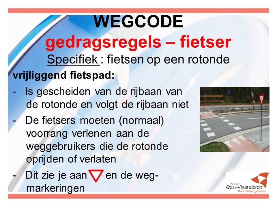 WEGCODE gedragsregels – fietser Specifiek : fietsen op een rotonde vrijliggend fietspad: - Is gescheiden van de rijbaan van de rotonde en volgt de rijbaan niet - De fietsers moeten (normaal) voorrang verlenen aan de weggebruikers die de rotonde oprijden of verlaten - Dit zie je aan en de weg- markeringen