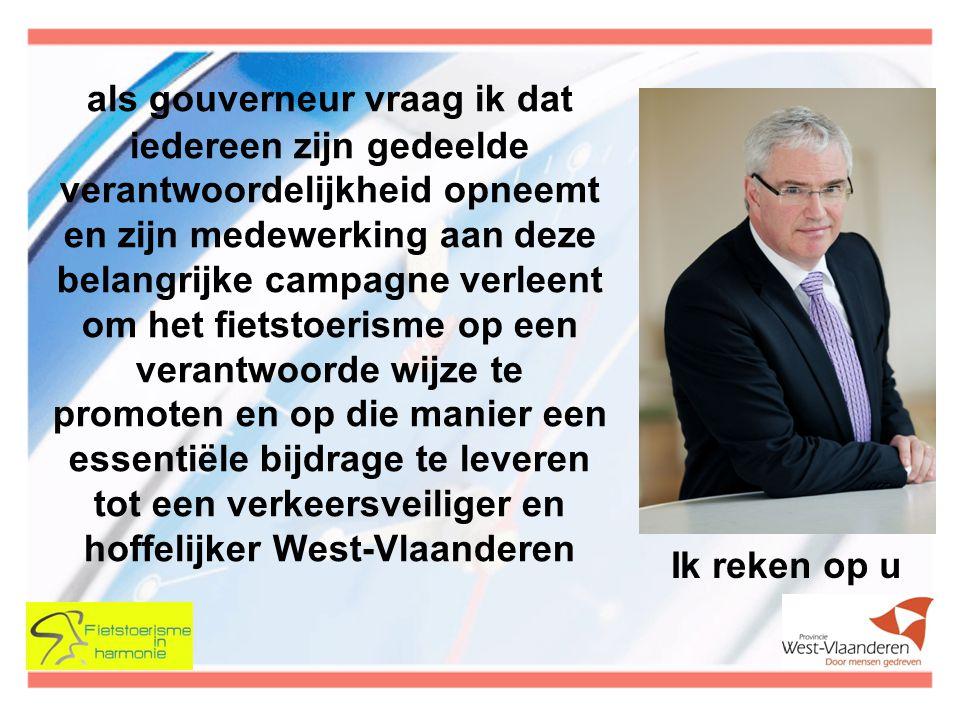 als gouverneur vraag ik dat iedereen zijn gedeelde verantwoordelijkheid opneemt en zijn medewerking aan deze belangrijke campagne verleent om het fietstoerisme op een verantwoorde wijze te promoten en op die manier een essentiële bijdrage te leveren tot een verkeersveiliger en hoffelijker West-Vlaanderen Ik reken op u