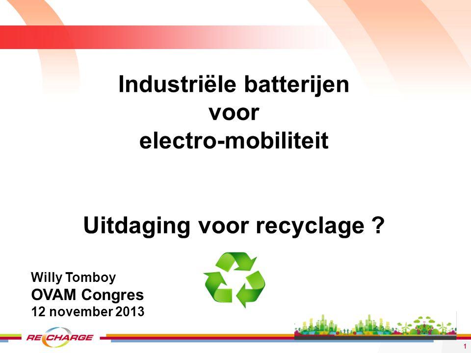 Industriële batterijen voor electro-mobiliteit Uitdaging voor recyclage ? 1 Willy Tomboy OVAM Congres 12 november 2013