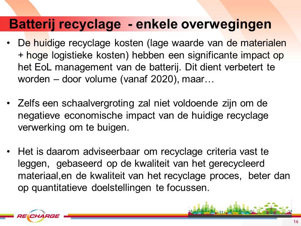 16 Batterij recyclage - enkele overwegingen De huidige recyclage kosten (lage waarde van de materialen + hoge logistieke kosten) hebben een significan