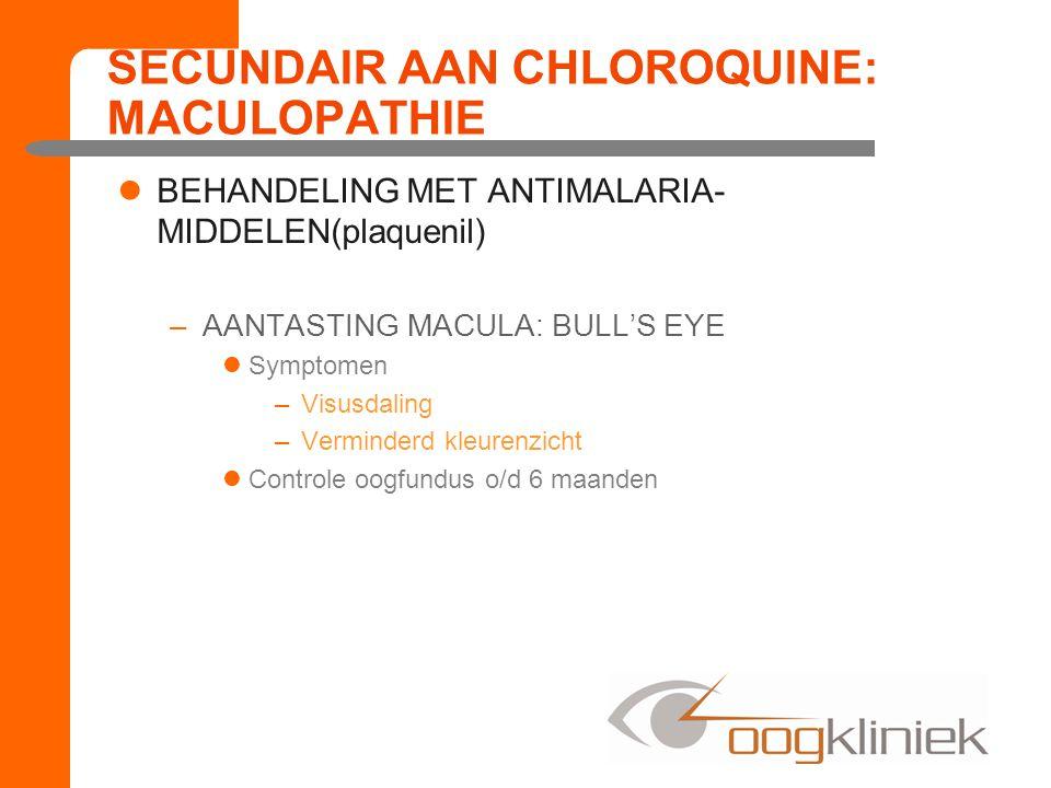 SECUNDAIR AAN CHLOROQUINE: MACULOPATHIE BEHANDELING MET ANTIMALARIA- MIDDELEN(plaquenil) –AANTASTING MACULA: BULL'S EYE Symptomen –Visusdaling –Verminderd kleurenzicht Controle oogfundus o/d 6 maanden
