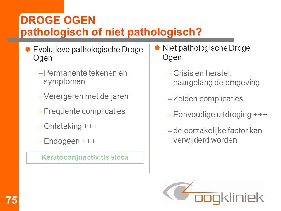 DROGE OGEN pathologisch of niet pathologisch? Evolutieve pathologische Droge Ogen –Permanente tekenen en symptomen –Verergeren met de jaren –Frequente