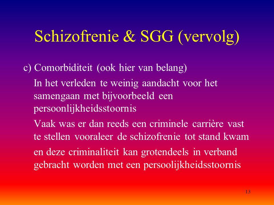 13 Schizofrenie & SGG (vervolg) c) Comorbiditeit (ook hier van belang) In het verleden te weinig aandacht voor het samengaan met bijvoorbeeld een pers