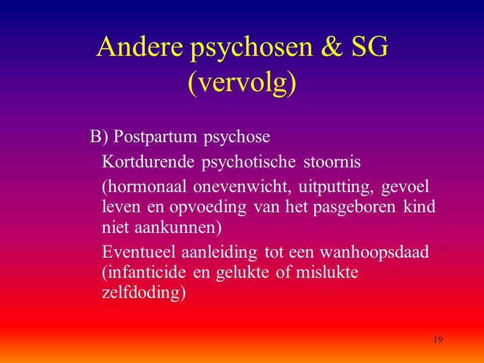19 Andere psychosen & SG (vervolg) B) Postpartum psychose Kortdurende psychotische stoornis (hormonaal onevenwicht, uitputting, gevoel leven en opvoed