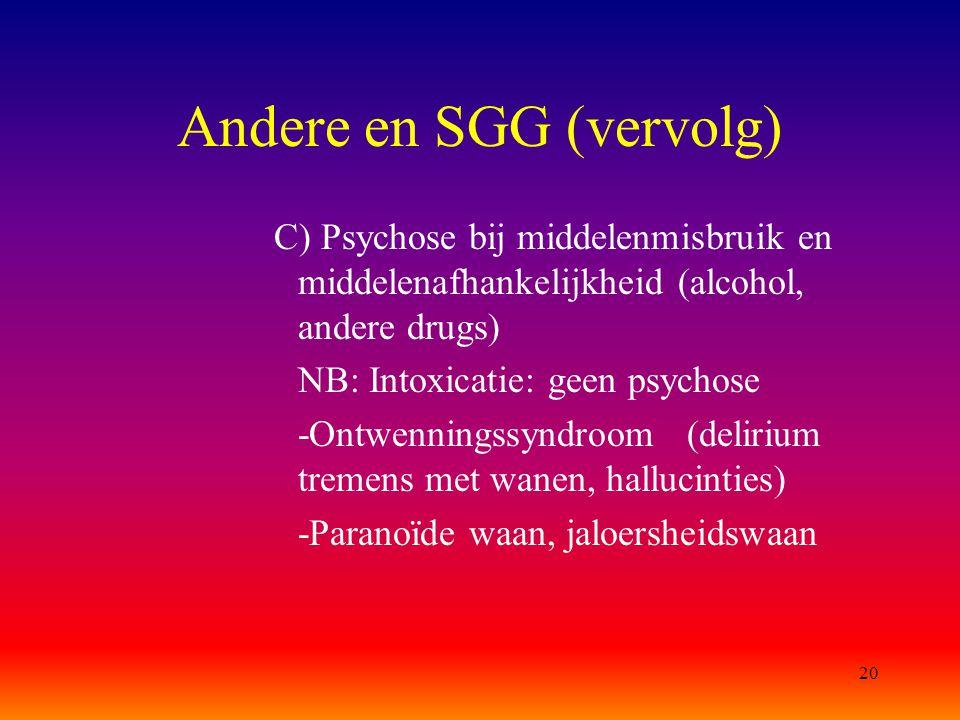 20 Andere en SGG (vervolg) C) Psychose bij middelenmisbruik en middelenafhankelijkheid (alcohol, andere drugs) NB: Intoxicatie: geen psychose -Ontwenn