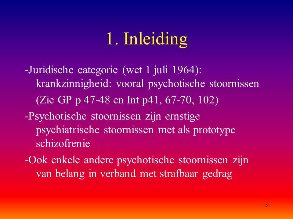3 1. Inleiding -Juridische categorie (wet 1 juli 1964): krankzinnigheid: vooral psychotische stoornissen (Zie GP p 47-48 en Int p41, 67-70, 102) -Psyc