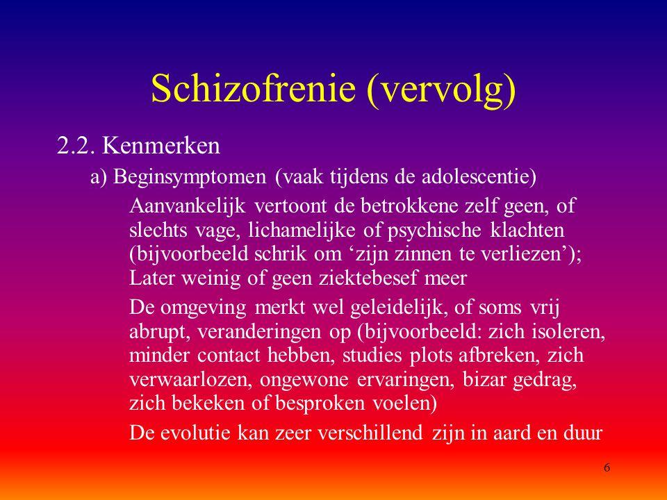 6 Schizofrenie (vervolg) 2.2. Kenmerken a) Beginsymptomen (vaak tijdens de adolescentie) Aanvankelijk vertoont de betrokkene zelf geen, of slechts vag