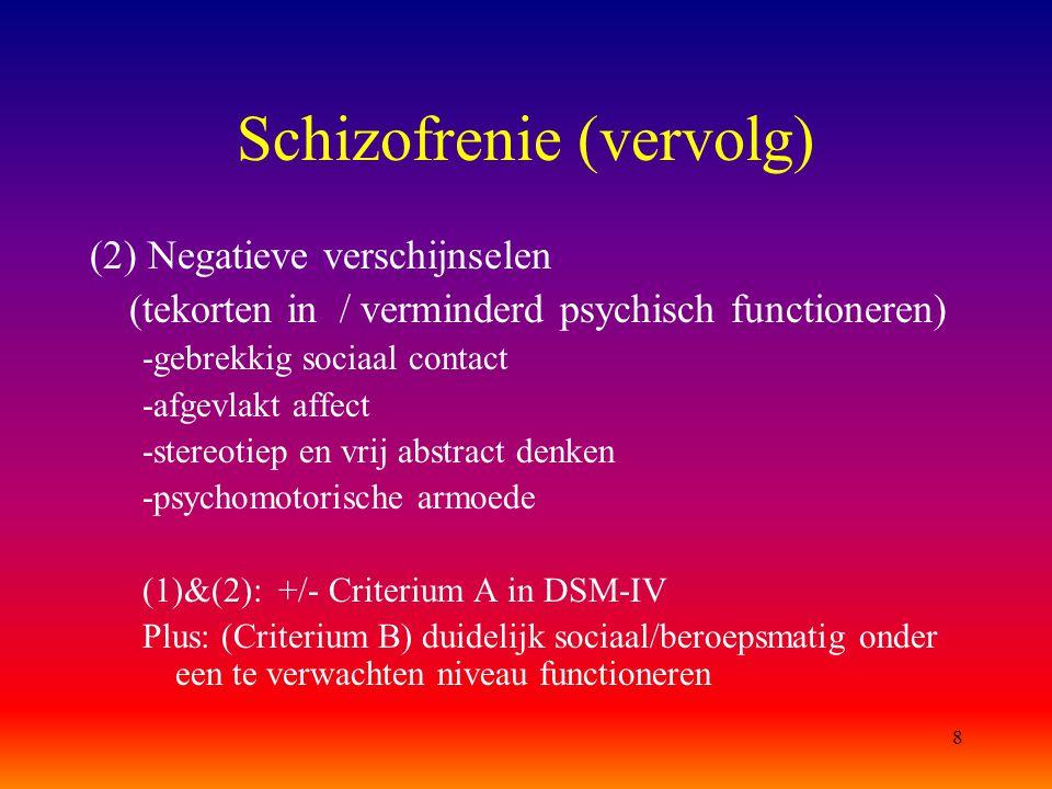 8 Schizofrenie (vervolg) (2) Negatieve verschijnselen (tekorten in / verminderd psychisch functioneren) -gebrekkig sociaal contact -afgevlakt affect -