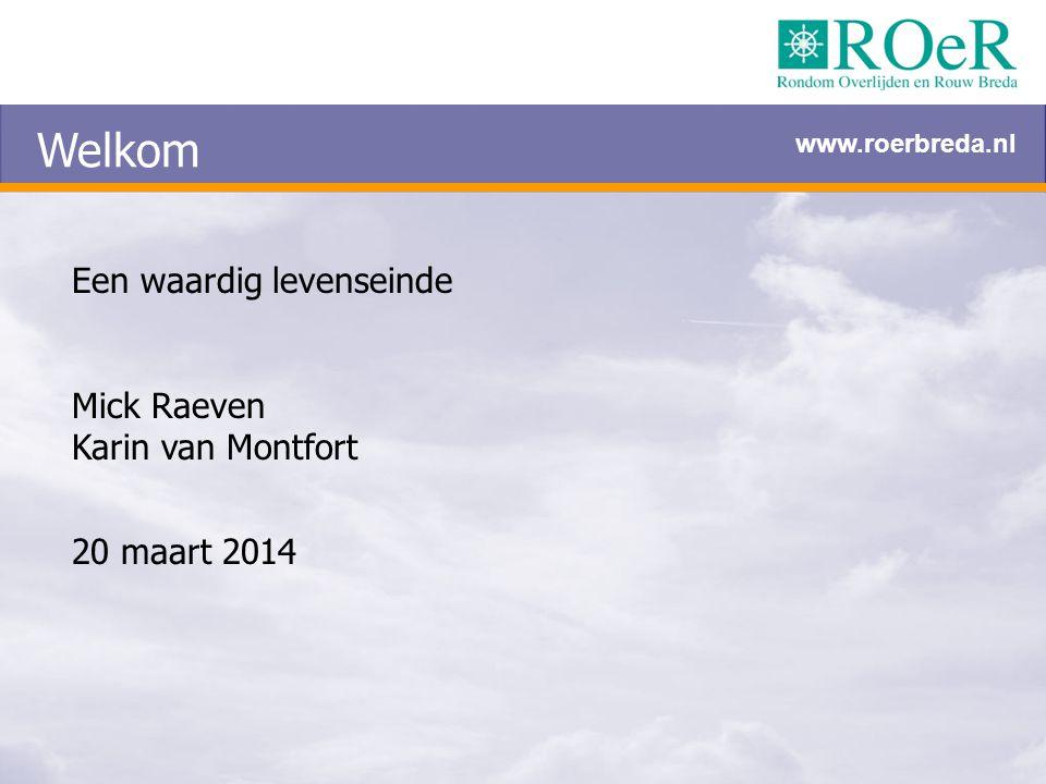 Welkom Een waardig levenseinde Mick Raeven Karin van Montfort 20 maart 2014 www.roerbreda.nl