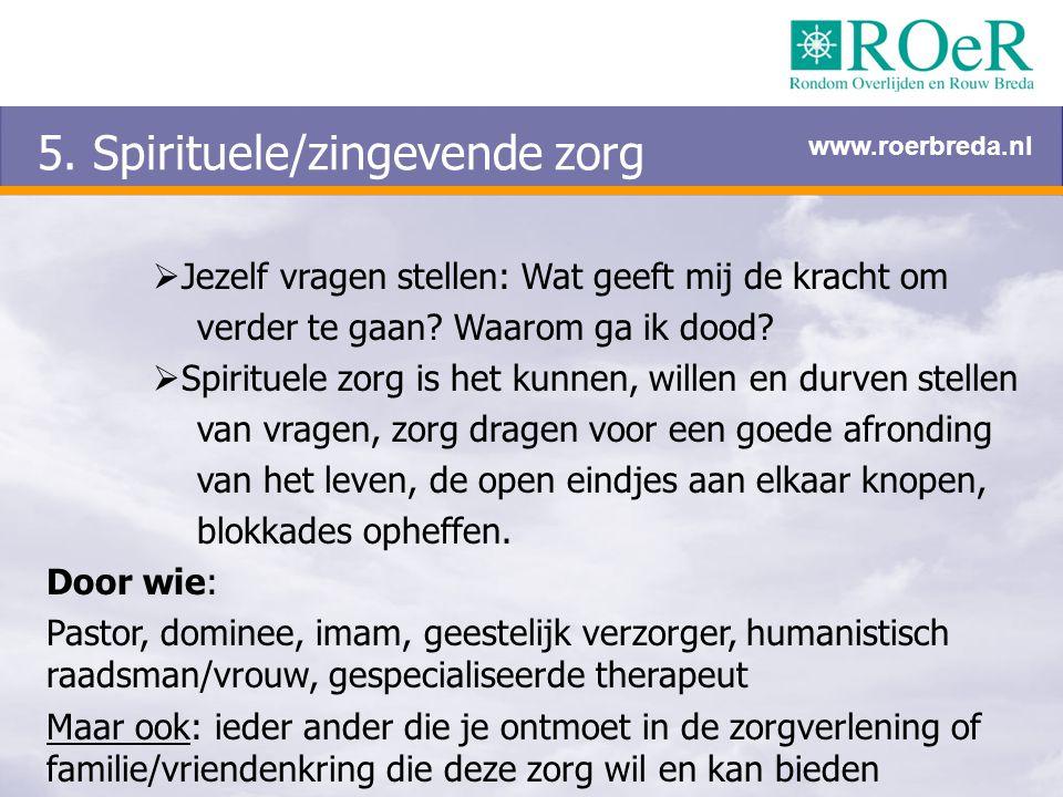 5. Spirituele/zingevende zorg  Jezelf vragen stellen: Wat geeft mij de kracht om verder te gaan? Waarom ga ik dood?  Spirituele zorg is het kunnen,