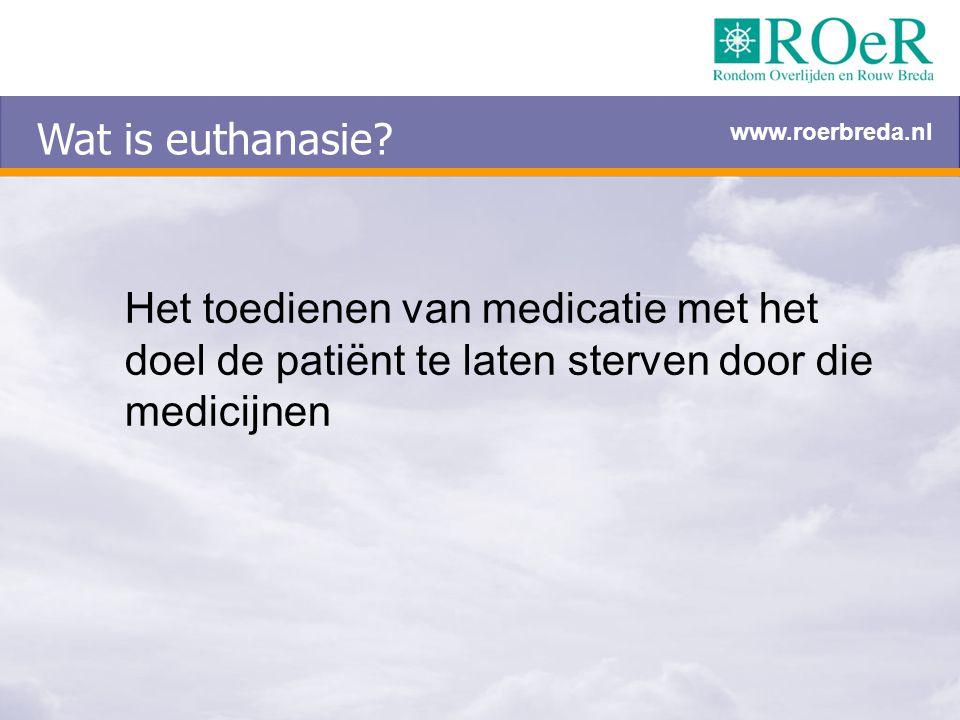 Wat is euthanasie? Het toedienen van medicatie met het doel de patiënt te laten sterven door die medicijnen www.roerbreda.nl