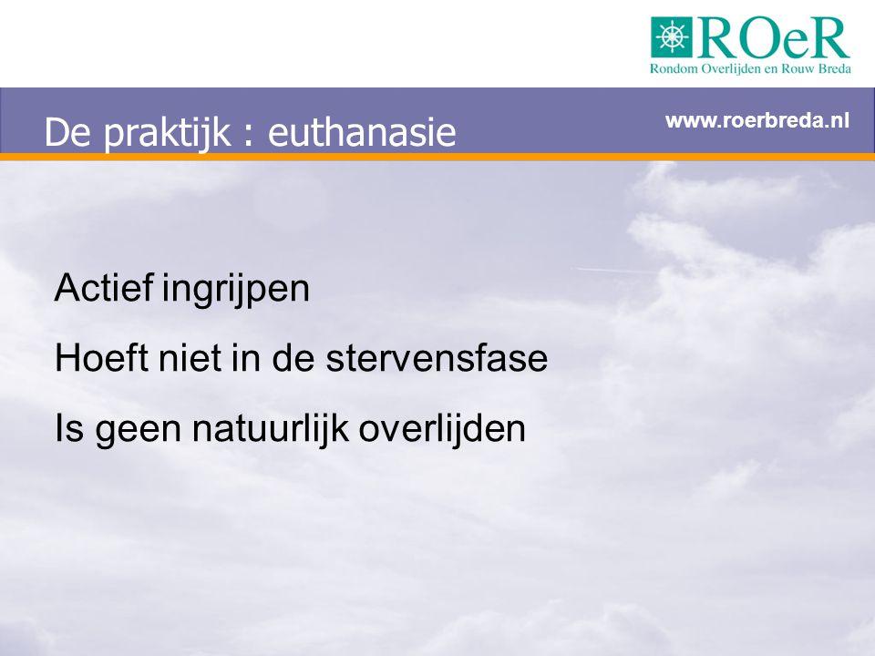 De praktijk : euthanasie Actief ingrijpen Hoeft niet in de stervensfase Is geen natuurlijk overlijden www.roerbreda.nl