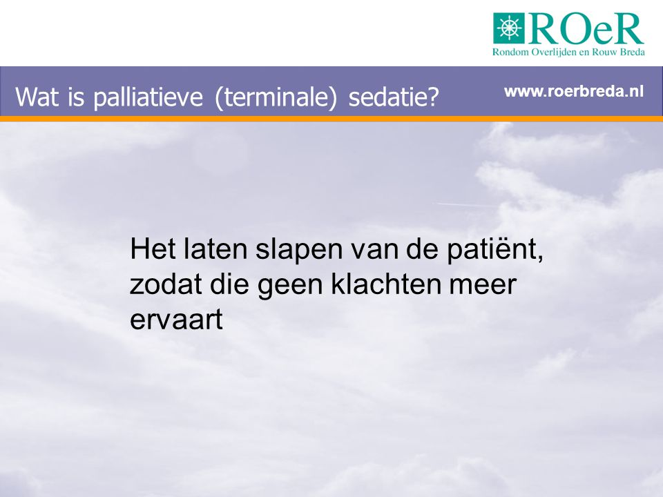 Wat is palliatieve (terminale) sedatie? Het laten slapen van de patiënt, zodat die geen klachten meer ervaart www.roerbreda.nl