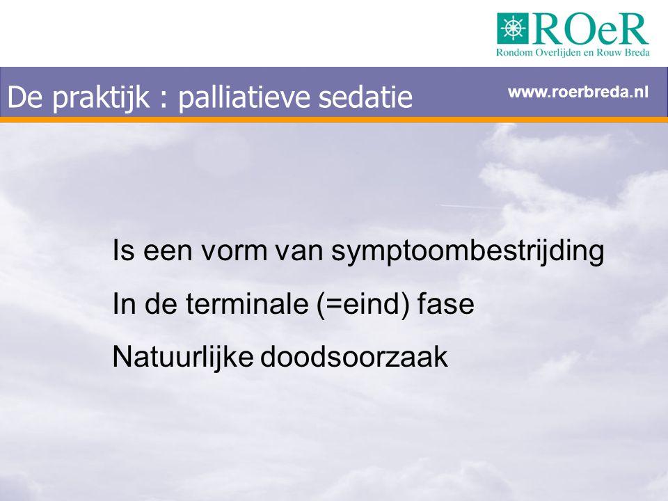 De praktijk : palliatieve sedatie Is een vorm van symptoombestrijding In de terminale (=eind) fase Natuurlijke doodsoorzaak www.roerbreda.nl