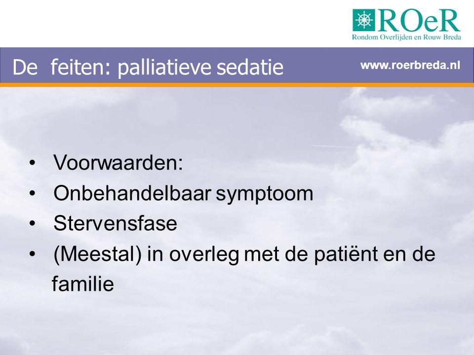 Voorwaarden: Onbehandelbaar symptoom Stervensfase (Meestal) in overleg met de patiënt en de familie De feiten: palliatieve sedatie www.roerbreda.nl